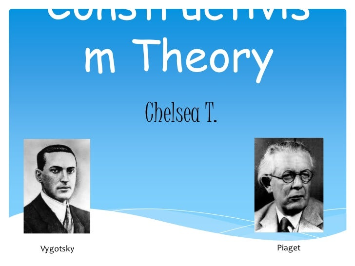 Constructivis  m Theory           Chelsea T.Vygotsky                Piaget