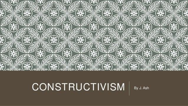 CONSTRUCTIVISM By J. Ash