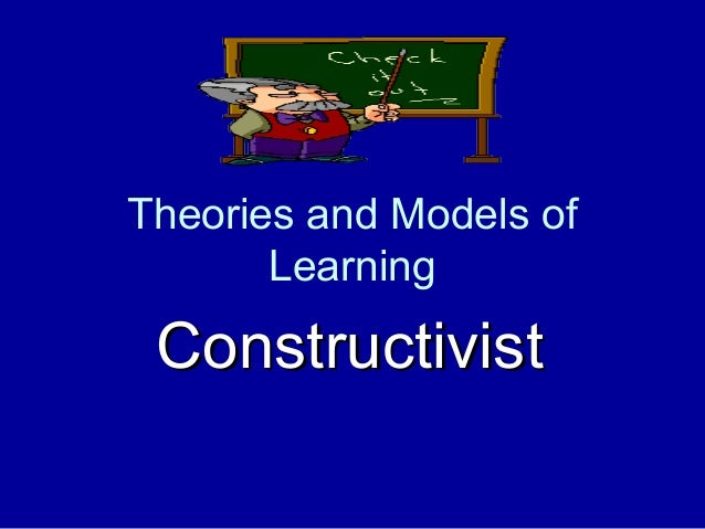 Theories and Models of       Learning Constructivist