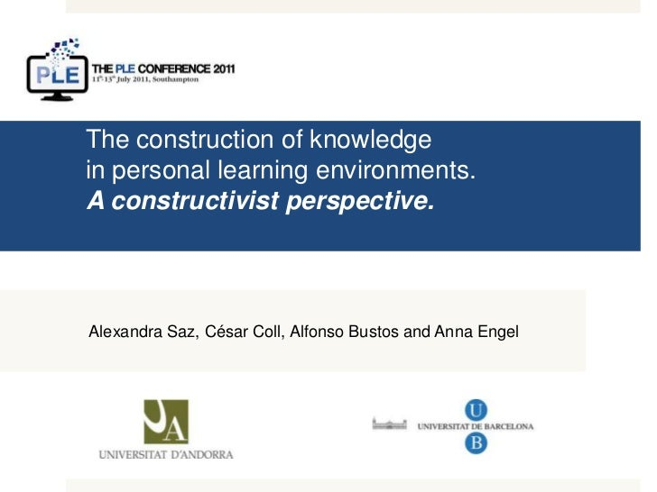 The construction of knowledgein personal learning environments. A constructivist perspective.<br />Alexandra Saz, César Co...