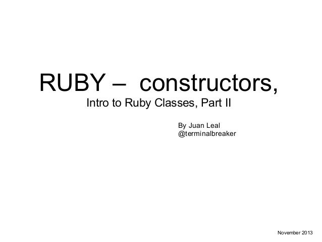 RUBY – constructors, Intro to Ruby Classes, Part II By Juan Leal @terminalbreaker  November 2013