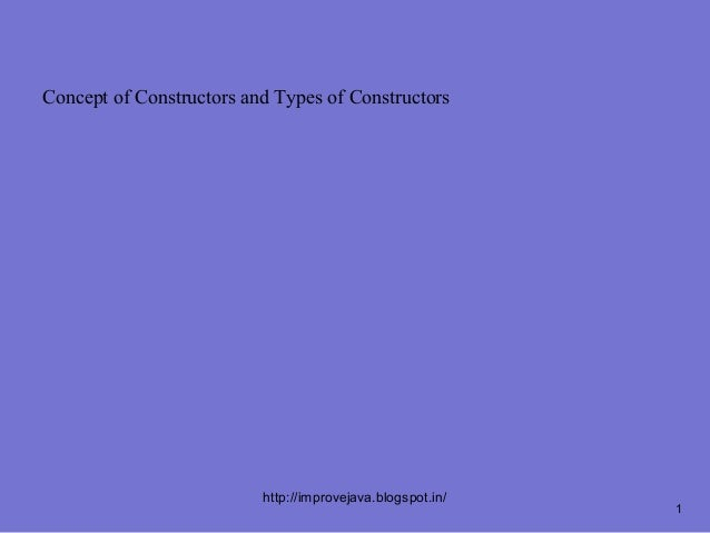 Concept of Constructors and Types of Constructors                          http://improvejava.blogspot.in/                ...