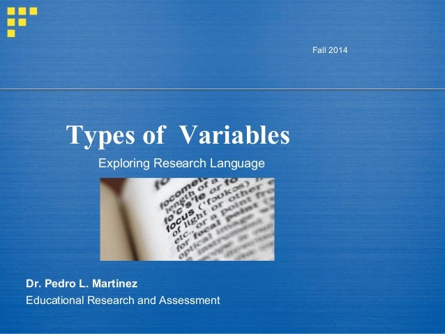 Types of Variables Fall 2014 Dr. Pedro L. Martinez Educational Research and Assessment Exploring Research Language