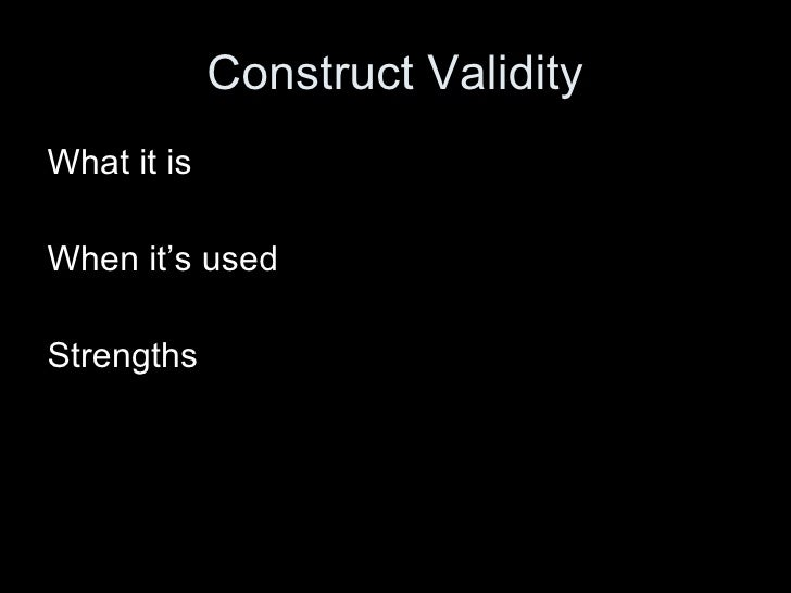 Construct Validity What it is When it's used Strengths