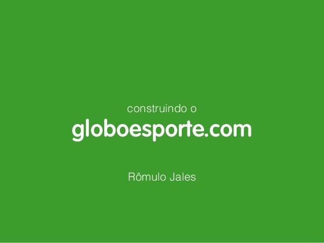 construindo o globoesporte.com Rômulo Jales