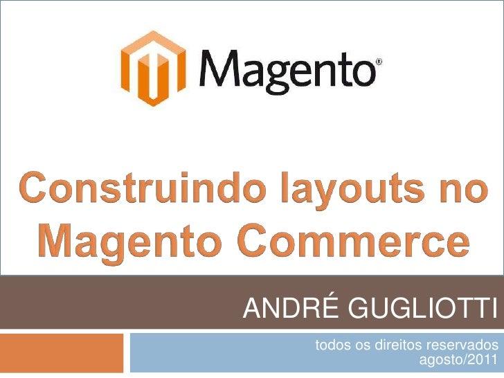 Construindo layouts no Magento Commerce<br />ANDRÉ GUGLIOTTI<br />todos os direitos reservados<br />agosto/2011<br />