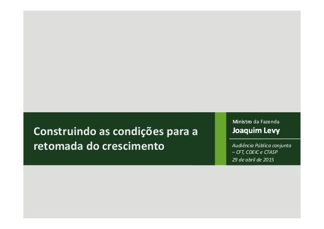 Ministro Joaquim Levy Ministro da Fazenda Joaquim LevyConstruindo as condições para a retomada do crescimento Audiência Pú...