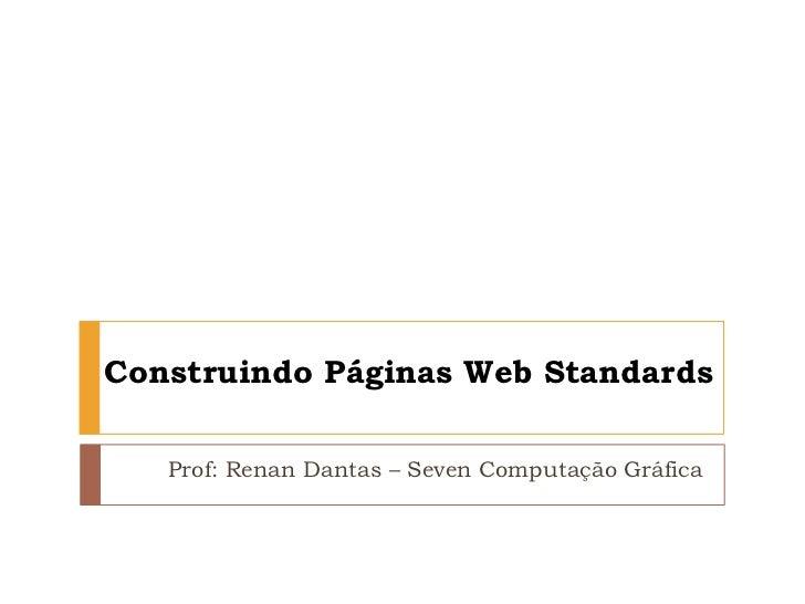 Construindo Páginas Web Standards<br />Prof: Renan Dantas – Seven Computação Gráfica<br />