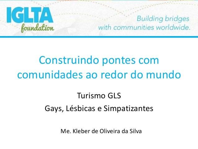 Construindo pontes com comunidades ao redor do mundo Turismo GLS Gays, Lésbicas e Simpatizantes Me. Kleber de Oliveira da ...