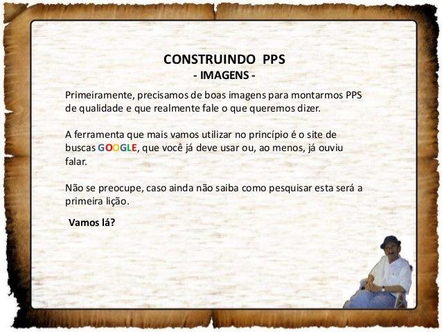 CONSTRUINDO PPS- IMAGENS -Primeiramente, precisamos de boas imagens para montarmos PPSde qualidade e que realmente fale o ...