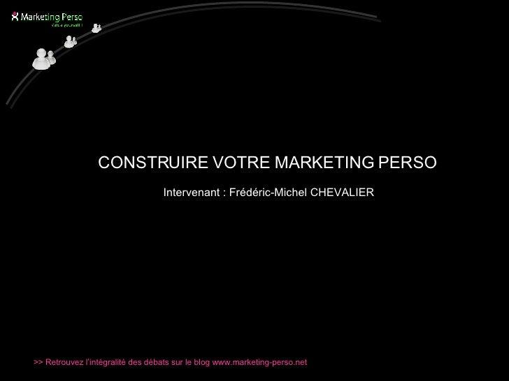 <ul><li>CONSTRUIRE VOTRE MARKETING PERSO   </li></ul><ul><li>Intervenant : Frédéric-Michel CHEVALIER </li></ul>