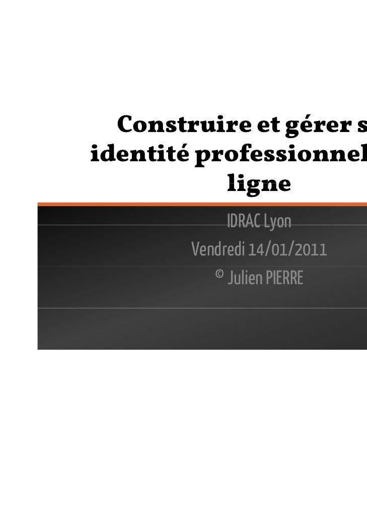 Construire et gérer sonidentité professionnelle en           ligne             IDRAC Lyon        Vendredi 14/01/2011      ...
