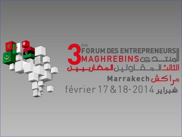 (3ième ) Troisième Forum des Entrepreneurs Maghrébins Marrakech, les 16 et 17 février 2014  Construire le Maghreb de l'Ene...