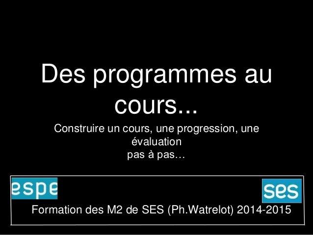 Des programmes au  cours...  Construire un cours, une progression, une  évaluation  pas à pas…  Formation des M2 de SES (P...