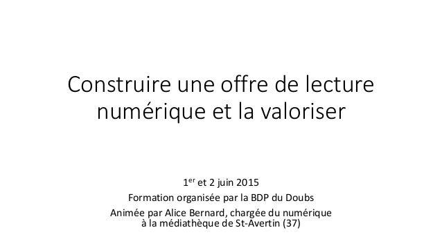 Construire une offre de lecture numérique et la valoriser 1er et 2 juin 2015 Formation organisée par la BDP du Doubs Animé...