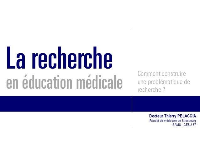 La recherche            Comment construireen éducation médicale   une problématique de                        recherche ? ...