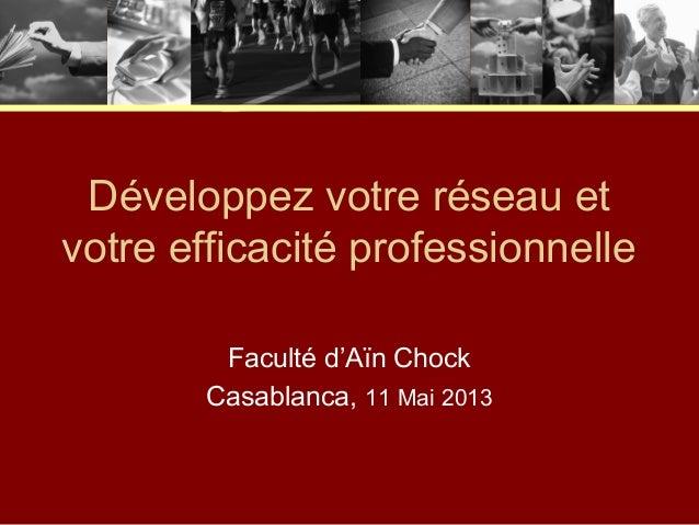 Développez votre réseau etvotre efficacité professionnelleFaculté d'Aïn ChockCasablanca, 11 Mai 2013