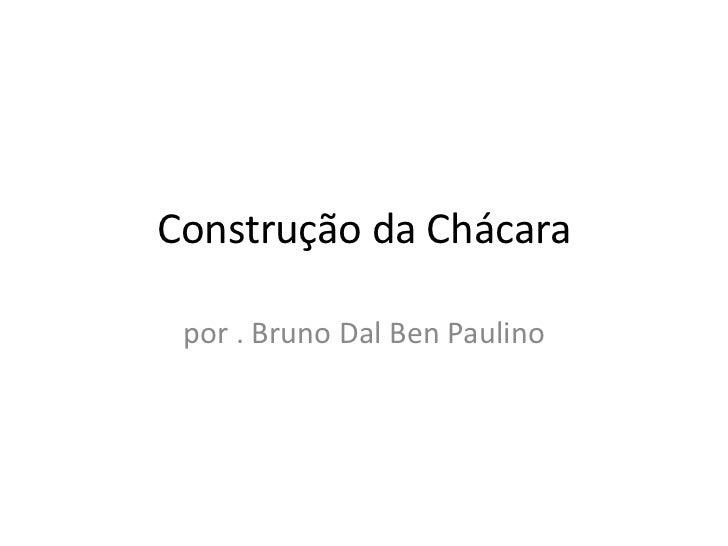 Construção da Chácara por . Bruno Dal Ben Paulino