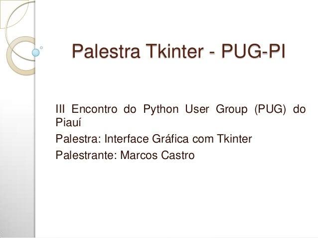 Palestra Tkinter - PUG-PI III Encontro do Python User Group (PUG) do Piauí Palestra: Interface Gráfica com Tkinter Palestr...