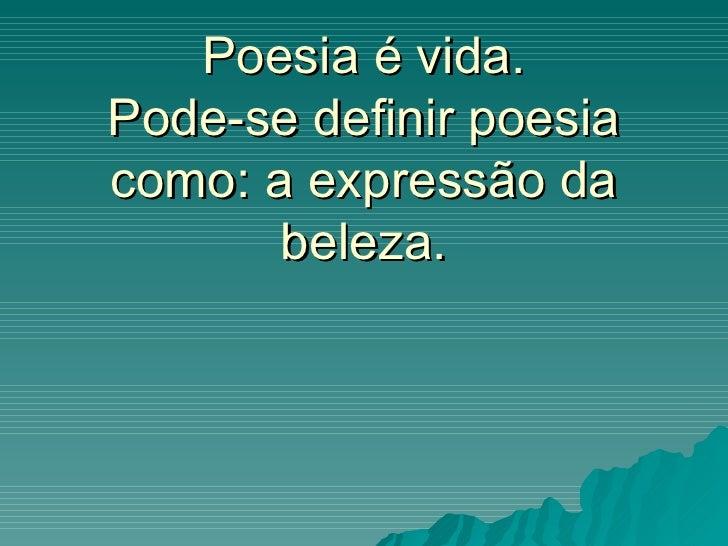 Poesia é vida.Pode-se definir poesiacomo: a expressão da       beleza.