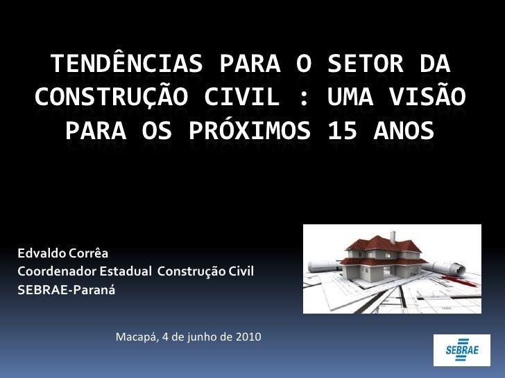 TENDÊNCIAS PARA O SETOR DA   CONSTRUÇÃO CIVIL : UMA VISÃO     PARA OS PRÓXIMOS 15 ANOS    Edvaldo Corrêa Coordenador Estad...