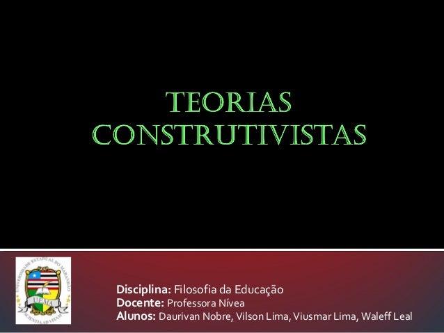 Disciplina: Filosofia da Educação Docente: Professora Nívea Alunos: Daurivan Nobre, Vilson Lima, Viusmar Lima, Waleff Leal