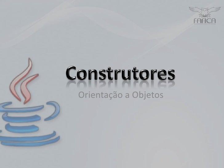 Construtores<br />  Orientação a Objetos<br />
