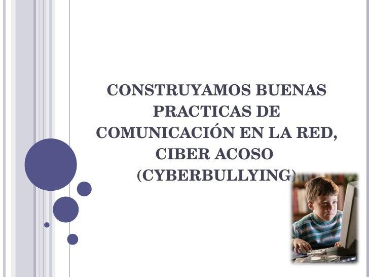 CONSTRUYAMOS BUENAS PRACTICAS DE COMUNICACIÓN EN LA RED, CIBER ACOSO  (CYBERBULLYING)