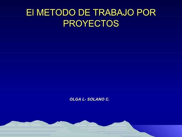 El METODO DE TRABAJO POR PROYECTOS <ul><li>OLGA L- SOLANO C. </li></ul>