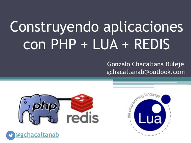 Construyendo aplicaciones con PHP + LUA + REDIS Gonzalo Chacaltana Buleje gchacaltanab@outlook.com  @gchacaltanab