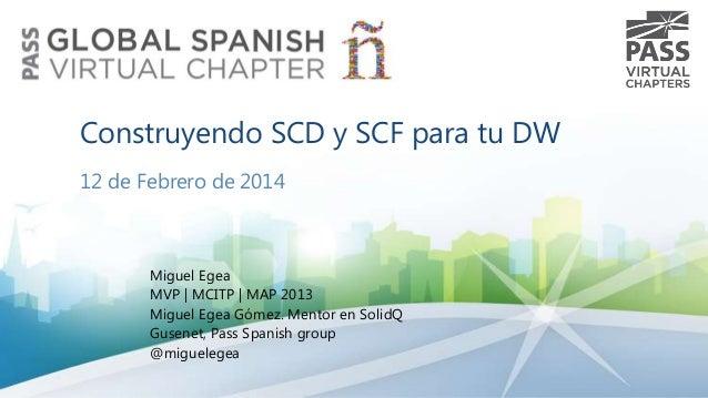 Construyendo SCD y SCF para tu DW 12 de Febrero de 2014  Miguel Egea MVP   MCITP   MAP 2013 Miguel Egea Gómez. Mentor en S...