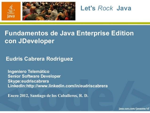 Lets Rock JavaFundamentos de Java Enterprise Editioncon JDeveloperEudris Cabrera RodriguezIngeniero TelemáticoSenior Softw...