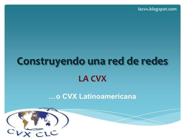 Construyendo una red de redes<br />LA CVX<br />…o CVX Latinoamericana<br />lacvx.blogspot.com<br />