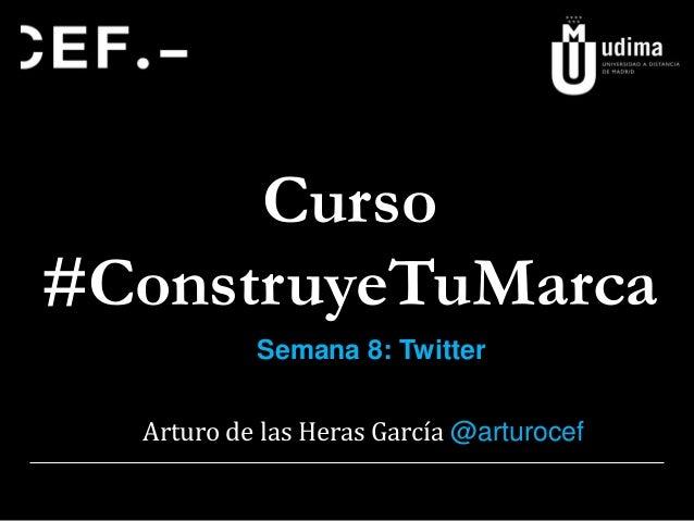 Curso #ConstruyeTuMarca Semana 8: Twitter Arturo de las Heras García @arturocef