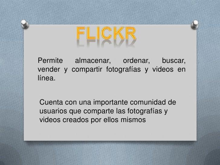 flickr<br />Permite almacenar, ordenar, buscar, vendery compartirfotografías yvideosen línea.<br />Cuenta con una impo...