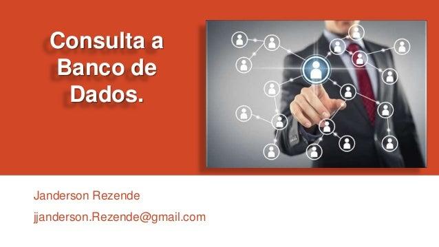 Consulta a Banco de Dados.  Janderson Rezende jjanderson.Rezende@gmail.com