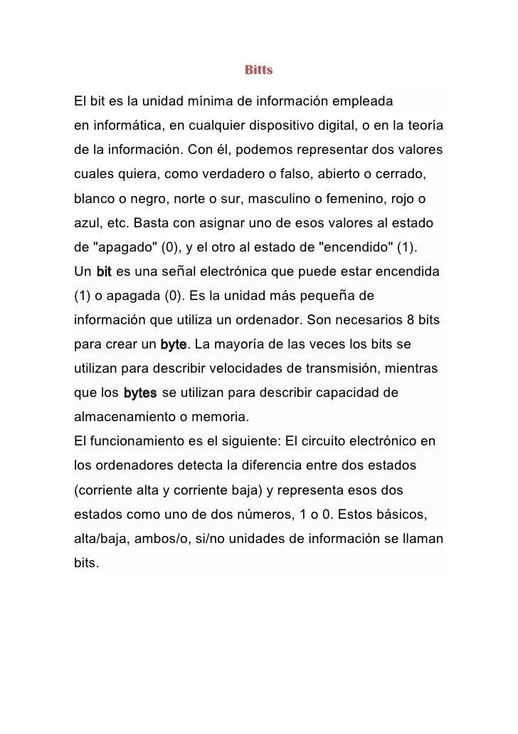 BittsEl bit es la unidad mínima de información empleadaen informática, en cualquier dispositivo digital, o en la teoríade ...