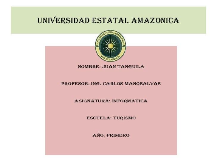 UNIVERSIDAD ESTATAL AMAZONICA         NOMBRE: JUAN TANGUILA    PROFESOR: ING. CARLOS MANOSALVAS        ASIGNATURA: INFORMA...
