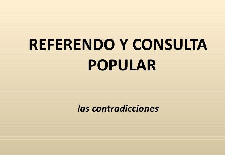 <ul><li>REFERENDO Y CONSULTA POPULAR </li></ul><ul><li>las contradicciones </li></ul>