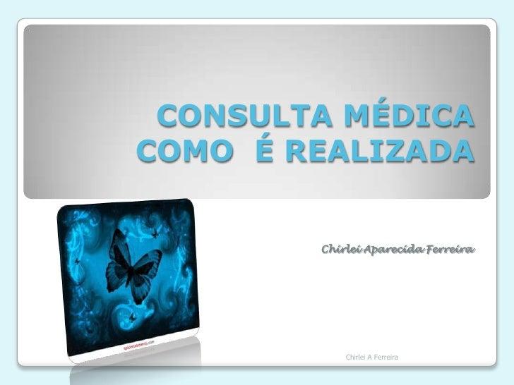 CONSULTA MÉDICA COMO  É REALIZADA<br />Chirlei Aparecida Ferreira<br />Chirlei A Ferreira<br />