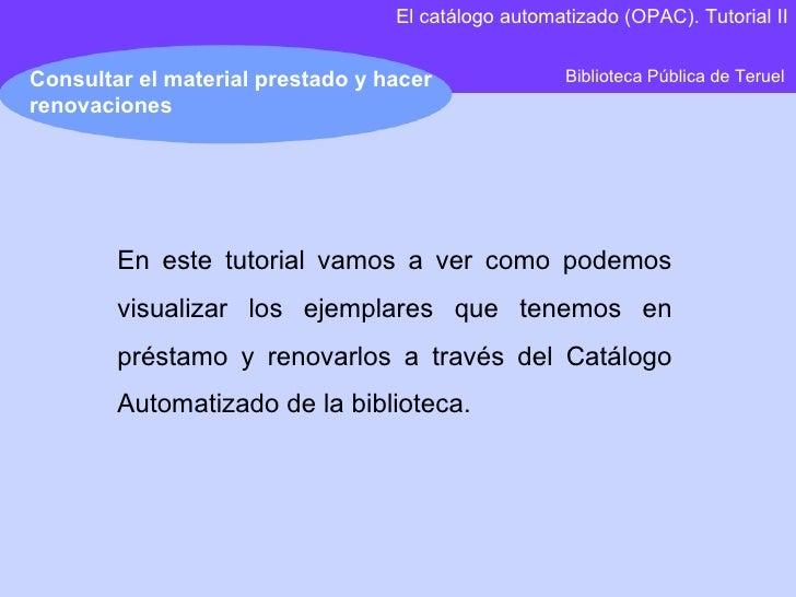 Biblioteca Pública de Teruel Consultar el material prestado y hacer renovaciones El catálogo automatizado (OPAC). Tutorial...