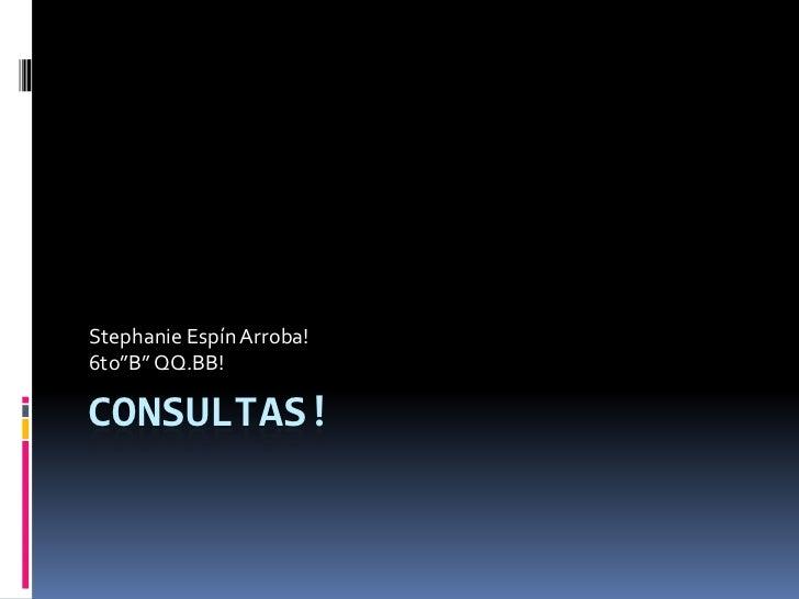 """Consultas!<br />Stephanie Espín Arroba!<br />6to""""B"""" QQ.BB!<br />"""