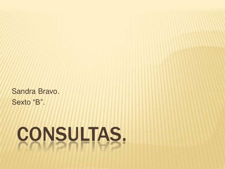 """Consultas.<br />Sandra Bravo.<br />Sexto """"B"""".<br />"""