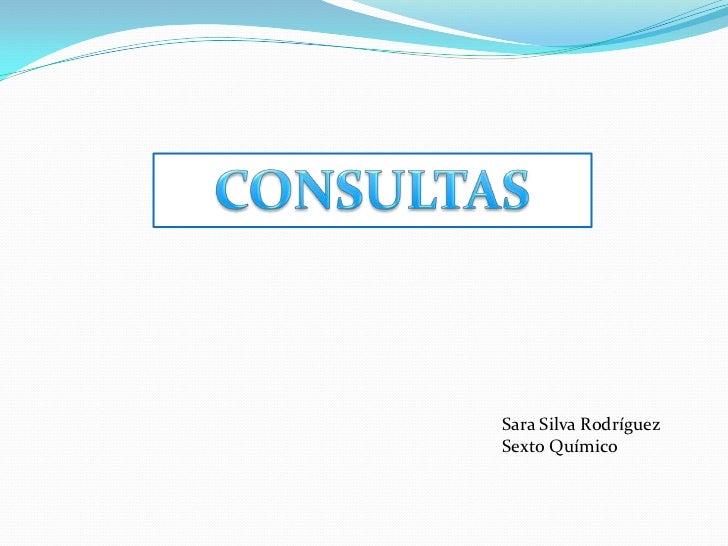 CONSULTAS<br />Sara Silva Rodríguez <br />Sexto Químico<br />