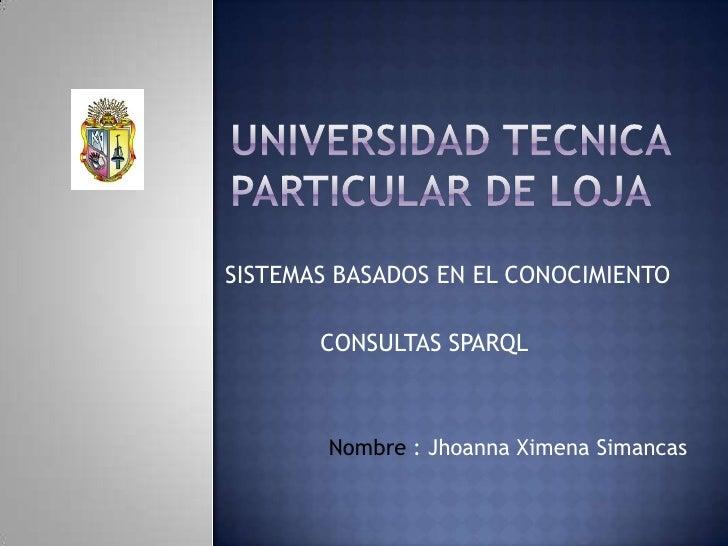 UNIVERSIDAD TECNICA PARTICULAR DE LOJA<br />SISTEMAS BASADOS EN EL CONOCIMIENTO<br />CONSULTAS SPARQL<br />Nombre : Jhoann...