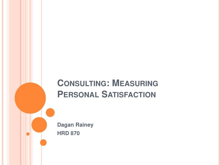 Consulting: Measuring Personal Satisfaction<br />Dagan Rainey<br />HRD 870<br />