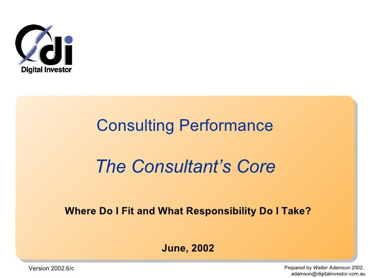 Consulting Performance The Consultant's Core Where Do I Fit and What Responsibility Do I Take? June, 2002 Version 2002.6/c...