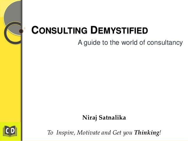 CONSULTING DEMYSTIFIED A guide to the world of consultancy  Niraj Satnalika To Inspire, Motivate and Get you Thinking!