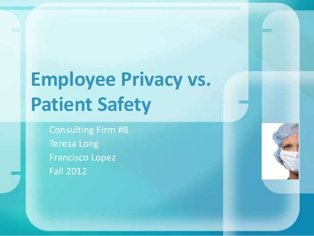 Employee Privacy vs. Patient Safety Consulting Firm #8 Teresa Long Francisco Lopez Fall 2012