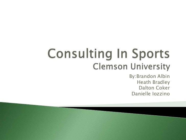 Consulting In SportsClemson University<br />By:BrandonAlbin<br />Heath Bradley<br />Dalton Coker<br />Danielle Iozzino<br />